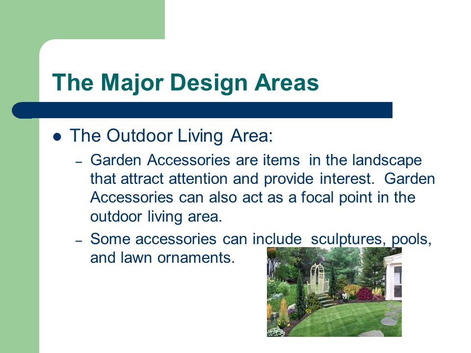 The Major Design Areas The Outdoor Living Area: – Garden Accessories are items in the landscape that attract attention and provide interest.