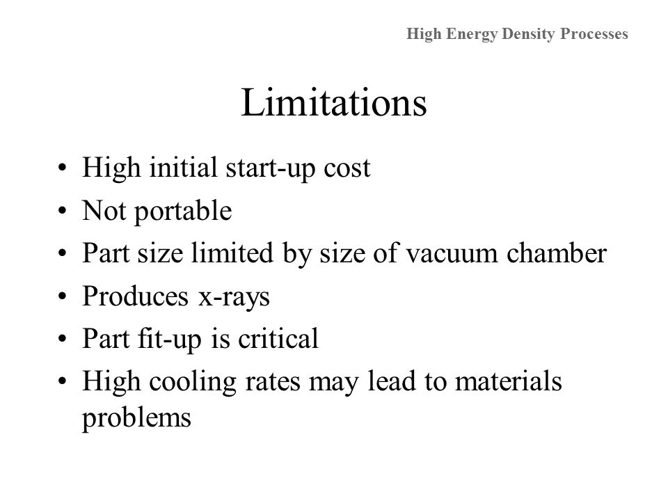 Limitations High initial start-up cost Not portable Part size limited by size of vacuum chamber Produces x-rays Part fit-up is critical High cooling rates may lead to materials problems High Energy Density Processes