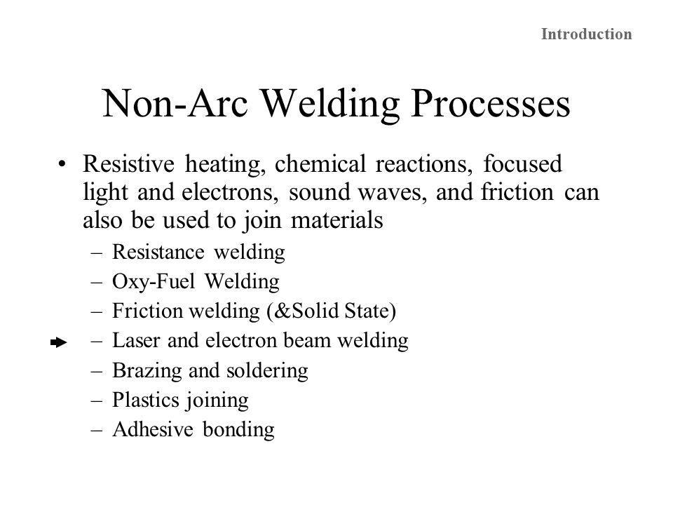 Non-Arc Welding Processes Resistive heating, chemical reactions, focused light and electrons, sound waves, and friction can also be used to join materials –Resistance welding –Oxy-Fuel Welding –Friction welding (&Solid State) –Laser and electron beam welding –Brazing and soldering –Plastics joining –Adhesive bonding Introduction
