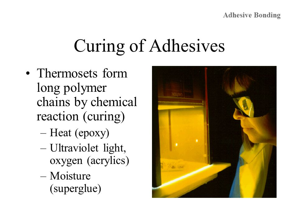 Curing of Adhesives Thermosets form long polymer chains by chemical reaction (curing) –Heat (epoxy) –Ultraviolet light, oxygen (acrylics) –Moisture (superglue) Adhesive Bonding