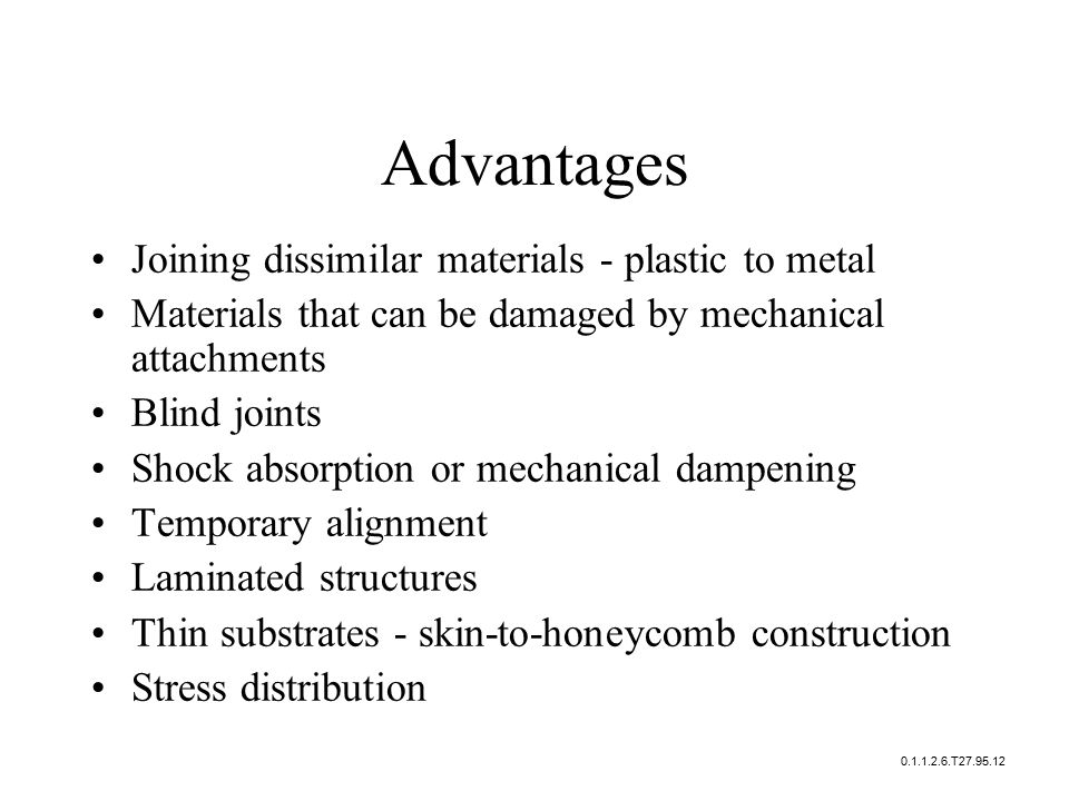 Advantages Joining dissimilar materials - plastic to metal Materials that can be damaged by mechanical attachments Blind joints Shock absorption or mechanical dampening Temporary alignment Laminated structures Thin substrates - skin-to-honeycomb construction Stress distribution 0.1.1.2.6.T27.95.12