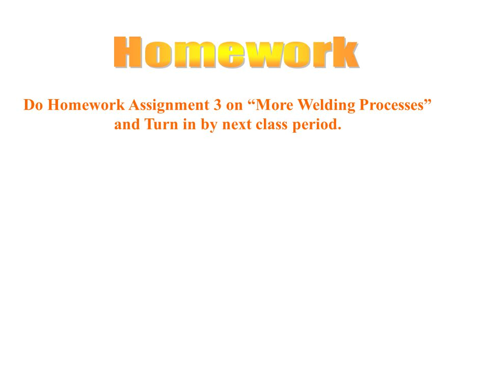 Do Homework Assignment 3 on More Welding Processes and Turn in by next class period.