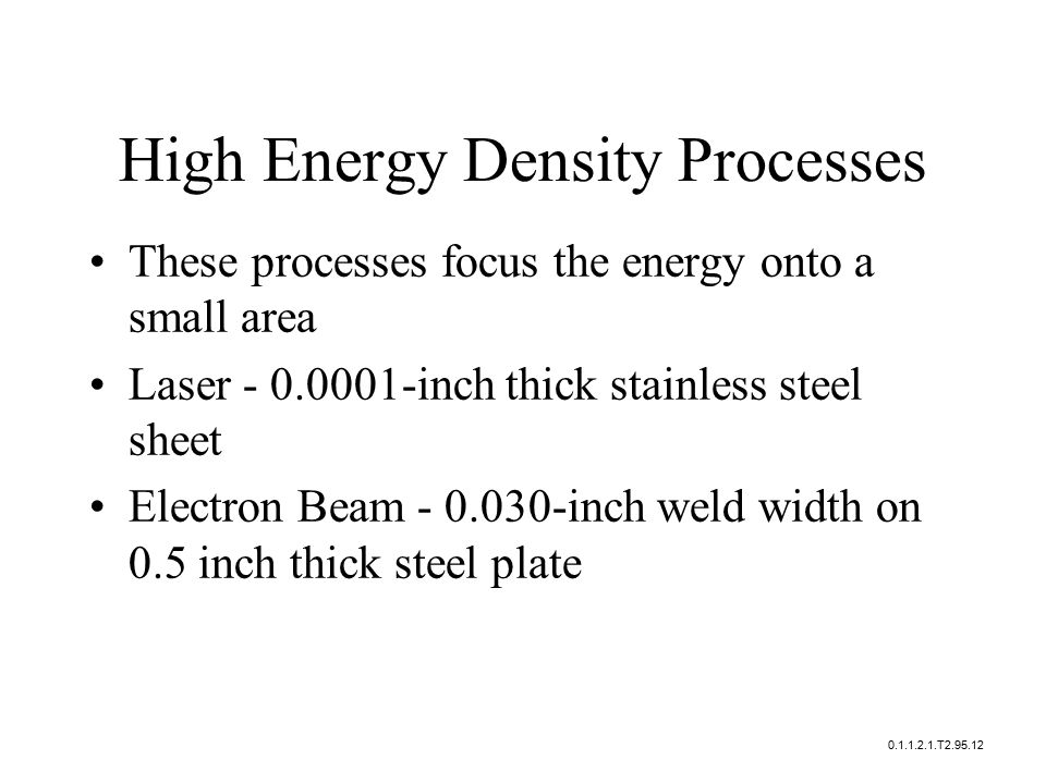 These processes focus the energy onto a small area Laser - 0.0001-inch thick stainless steel sheet Electron Beam - 0.030-inch weld width on 0.5 inch thick steel plate 0.1.1.2.1.T2.95.12