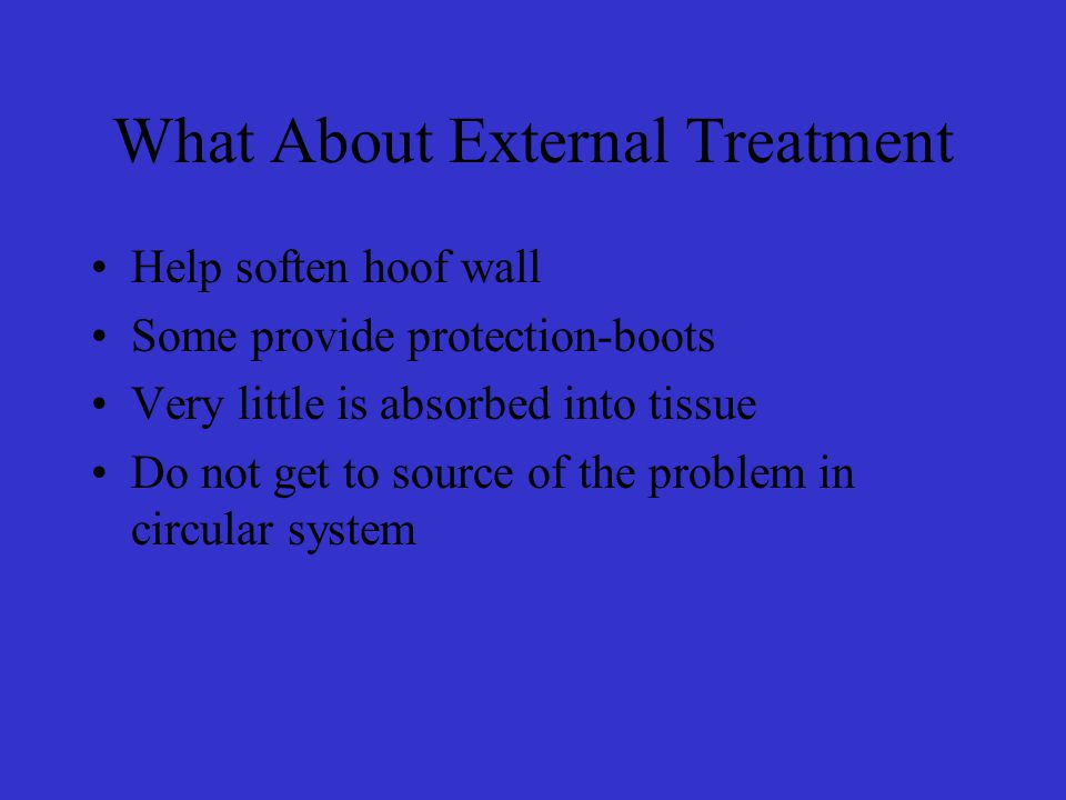 What About External Treatment Help soften hoof wall Some provide protection-boots Very little is absorbed into tissue Do not get to source of the problem in circular system