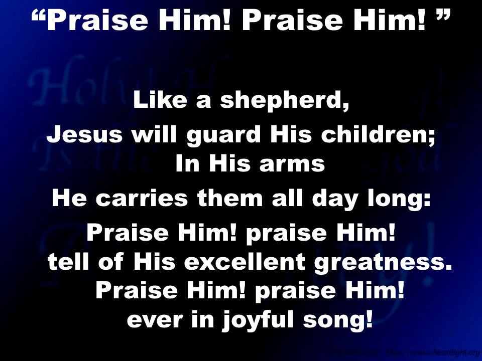 Like a shepherd, Jesus will guard His children; In His arms He carries them all day long: Praise Him.