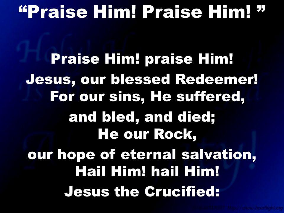 Praise Him. praise Him. Jesus, our blessed Redeemer.