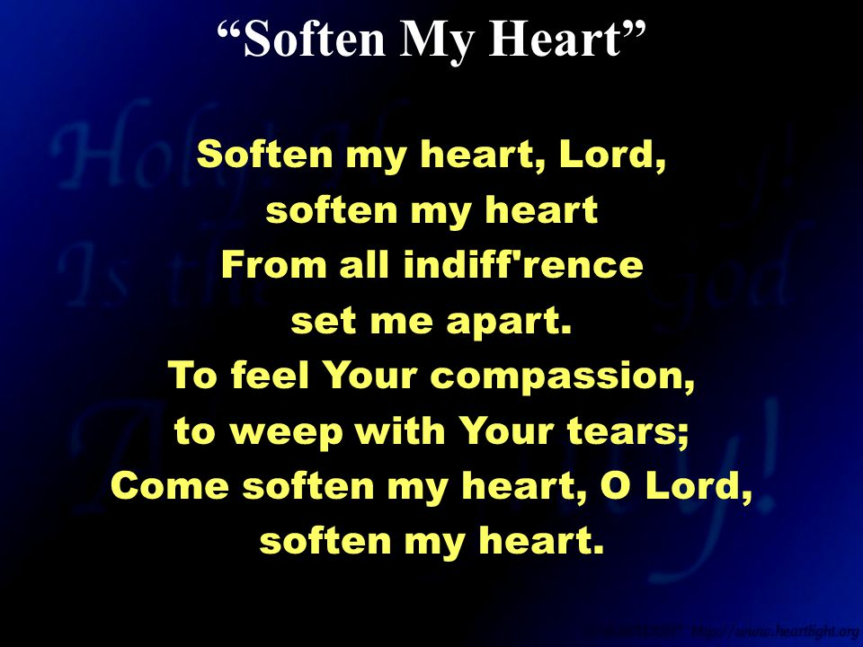 Soften my heart, Lord, soften my heart From all indiff rence set me apart.