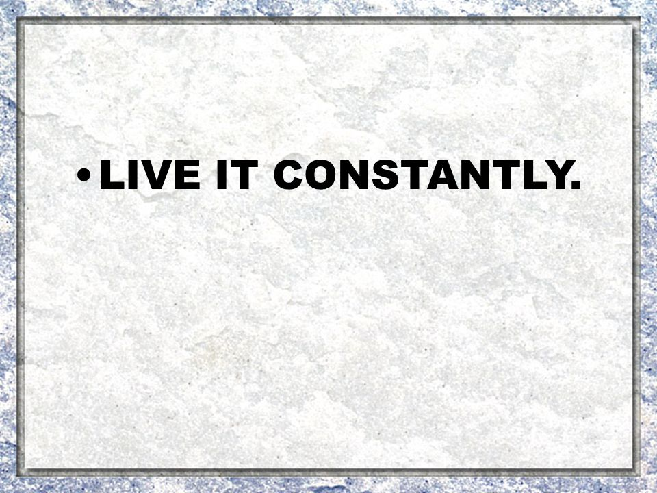 LIVE IT CONSTANTLY.