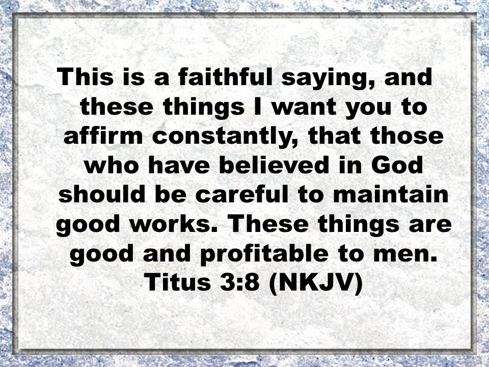 This is a faithful saying, and these things I want you to affirm constantly, that those who have believed in God should be careful to maintain good works.