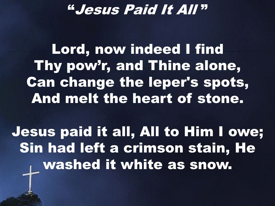 Jesus Paid It All Lord, now indeed I find Thy pow'r, and Thine alone, Can change the leper s spots, And melt the heart of stone.