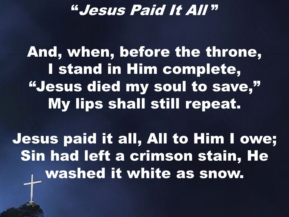 Jesus Paid It All And, when, before the throne, I stand in Him complete, Jesus died my soul to save, My lips shall still repeat.