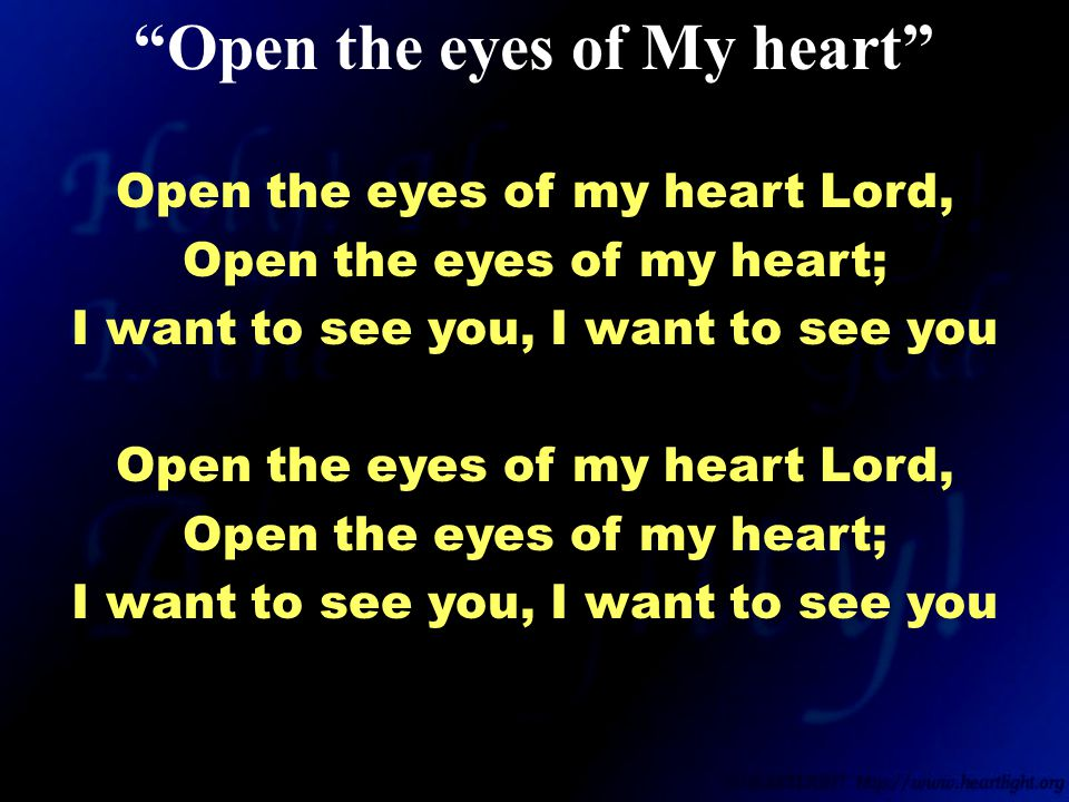 Open the eyes of my heart Lord, Open the eyes of my heart; I want to see you, I want to see you Open the eyes of my heart Lord, Open the eyes of my heart; I want to see you, I want to see you Open the eyes of My heart