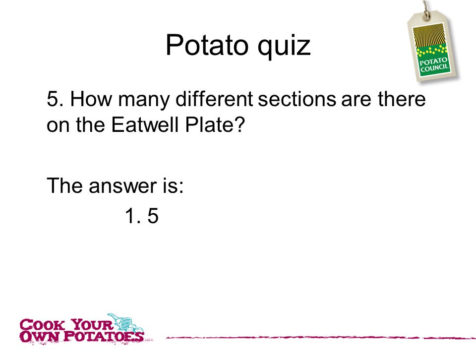 Potato quiz 5. How many different sections are there on the Eatwell Plate The answer is: 1. 5