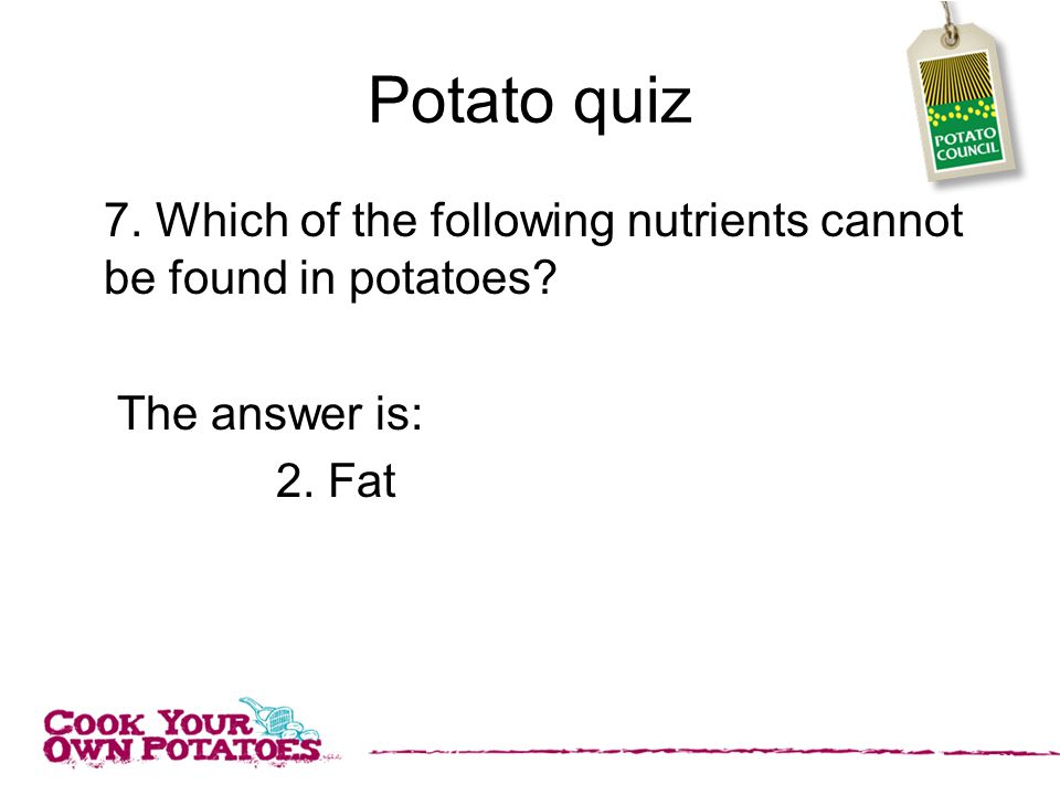 Potato quiz 7. Which of the following nutrients cannot be found in potatoes The answer is: 2. Fat