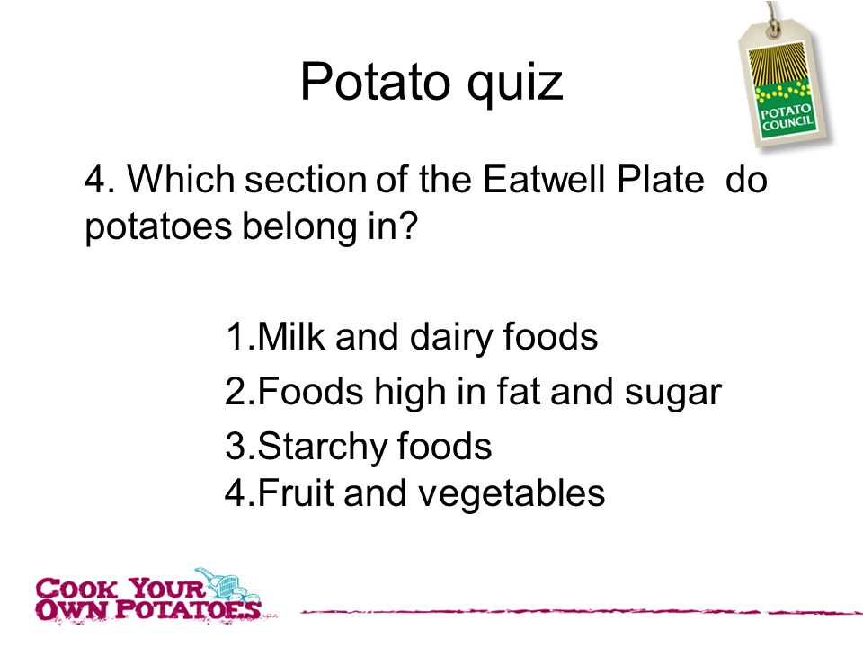 Potato quiz 4. Which section of the Eatwell Plate do potatoes belong in.
