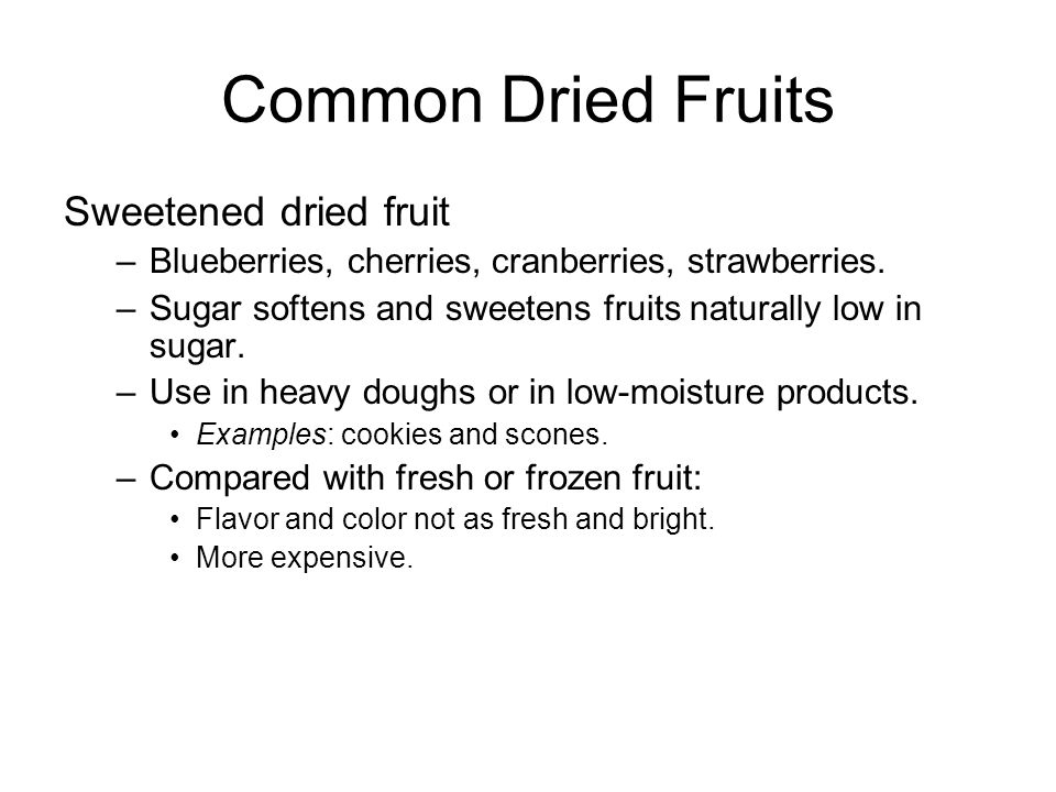 Common Dried Fruits Sweetened dried fruit –Blueberries, cherries, cranberries, strawberries. –Sugar softens and sweetens fruits naturally low in sugar