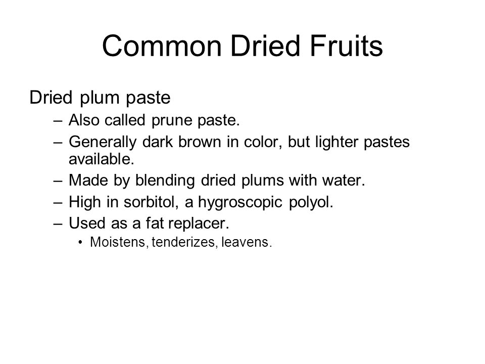 Common Dried Fruits Dried plum paste –Also called prune paste. –Generally dark brown in color, but lighter pastes available. –Made by blending dried p