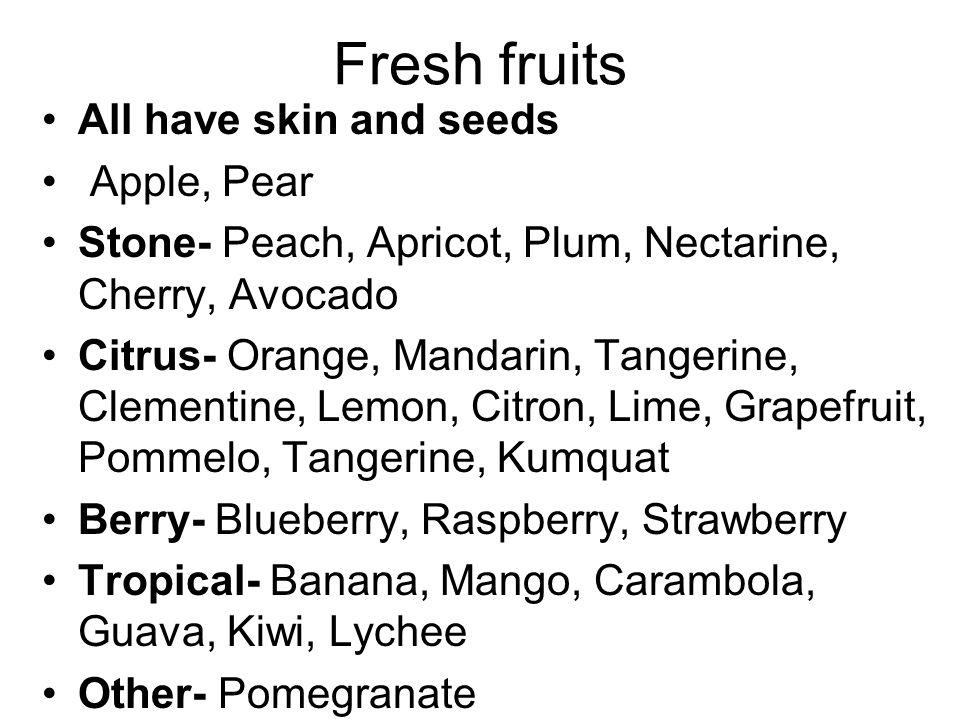 Fresh fruits All have skin and seeds Apple, Pear Stone- Peach, Apricot, Plum, Nectarine, Cherry, Avocado Citrus- Orange, Mandarin, Tangerine, Clementi