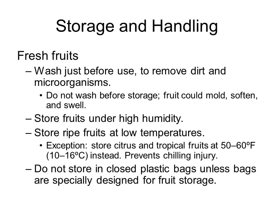 Storage and Handling Fresh fruits –Wash just before use, to remove dirt and microorganisms.