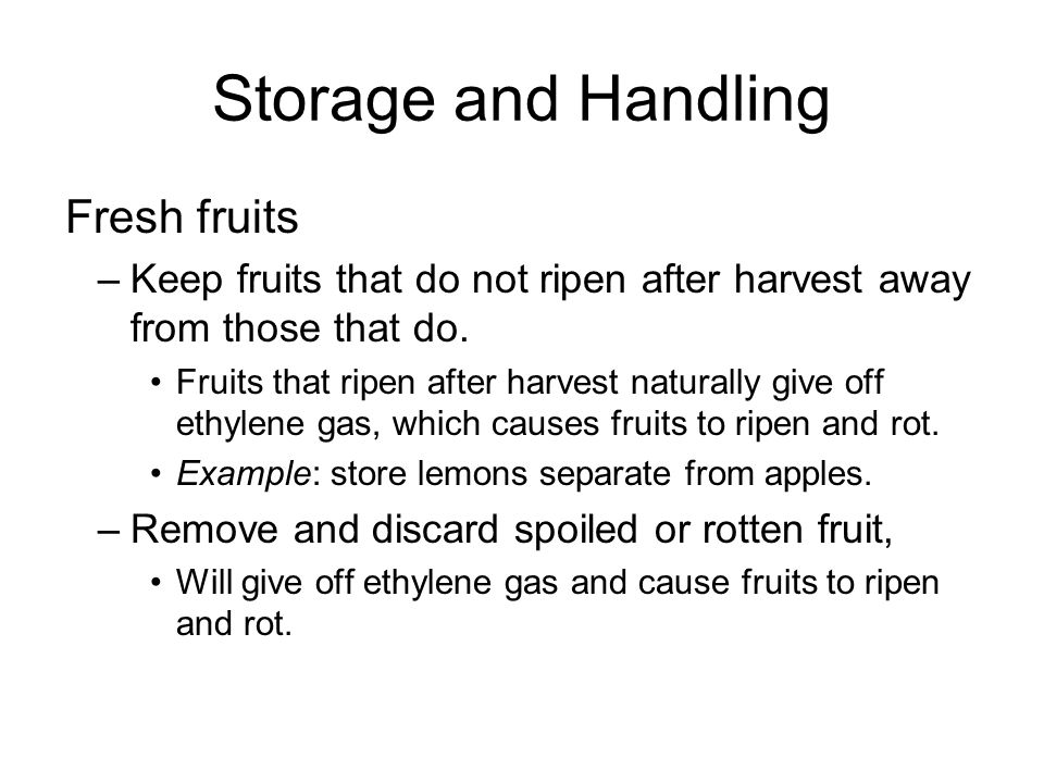 Storage and Handling Fresh fruits –Keep fruits that do not ripen after harvest away from those that do. Fruits that ripen after harvest naturally give