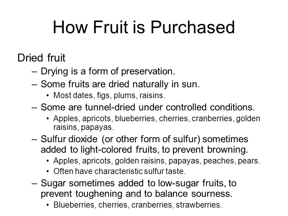 How Fruit is Purchased Dried fruit –Drying is a form of preservation. –Some fruits are dried naturally in sun. Most dates, figs, plums, raisins. –Some