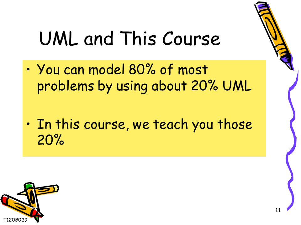 11 UML and This Course You can model 80% of most problems by using about 20% UML In this course, we teach you those 20% T120B029