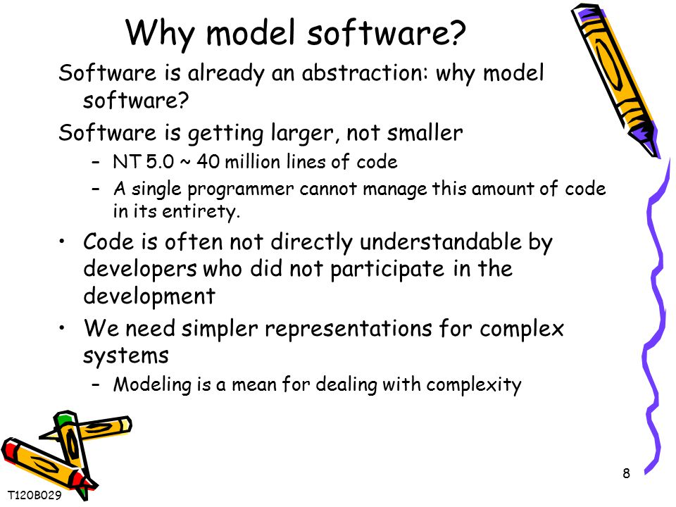 8 Why model software? Software is already an abstraction: why model software? Software is getting larger, not smaller –NT 5.0 ~ 40 million lines of co