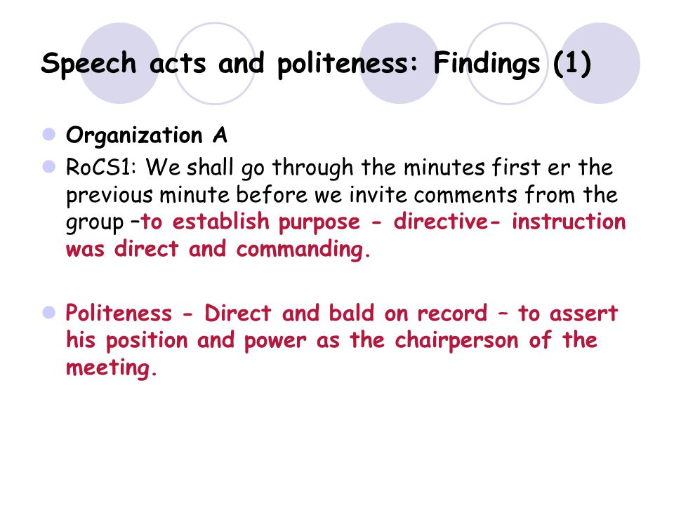 Speech acts and politeness: Findings (1) Organization A RoCS1: We shall go through the minutes first er the previous minute before we invite comments from the group –to establish purpose - directive- instruction was direct and commanding.