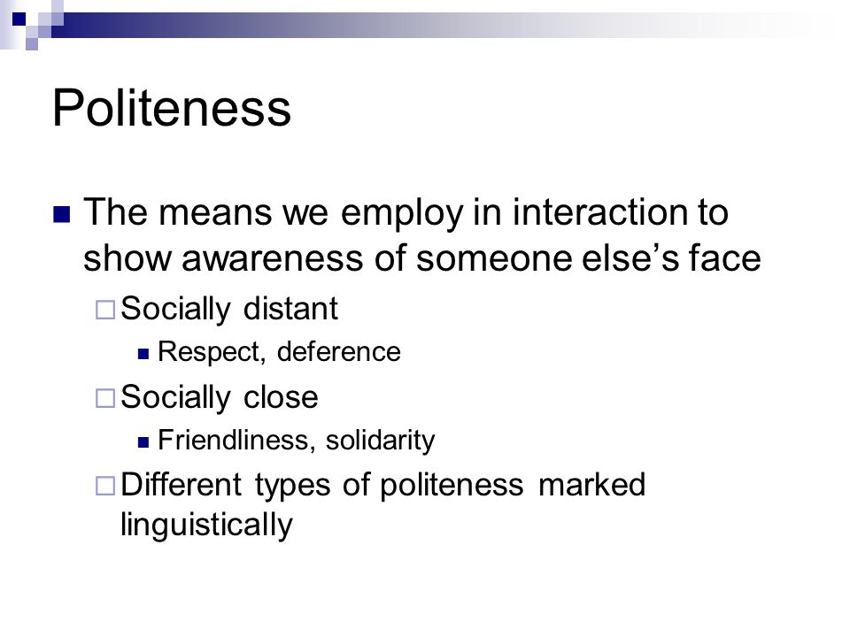 Politeness Face wants  Need to feel independent  Need to be part of a group and be accepted by members of that group Face: a universal feature.