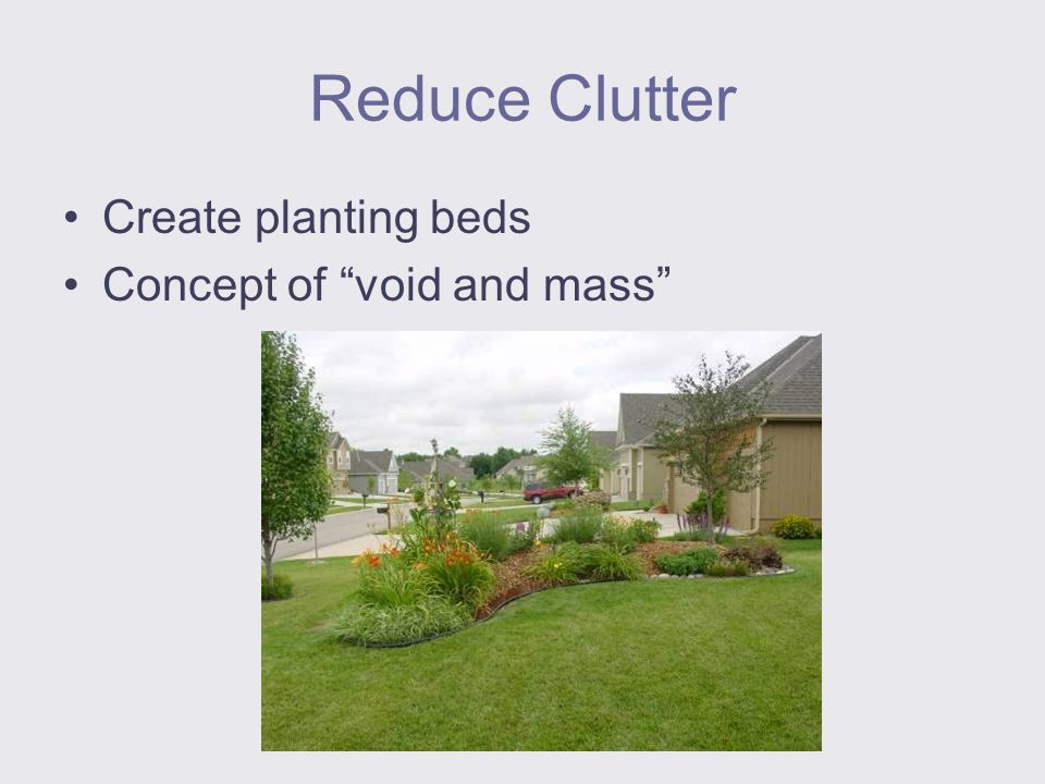 Reduce Clutter Create planting beds Concept of void and mass