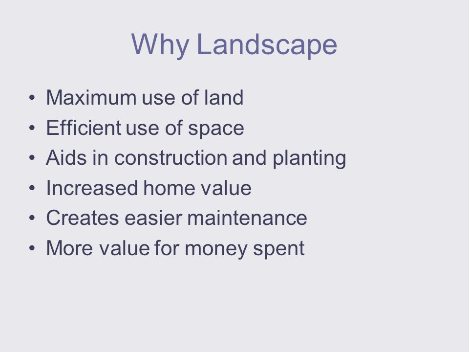 Why Landscape Maximum use of land Efficient use of space Aids in construction and planting Increased home value Creates easier maintenance More value for money spent