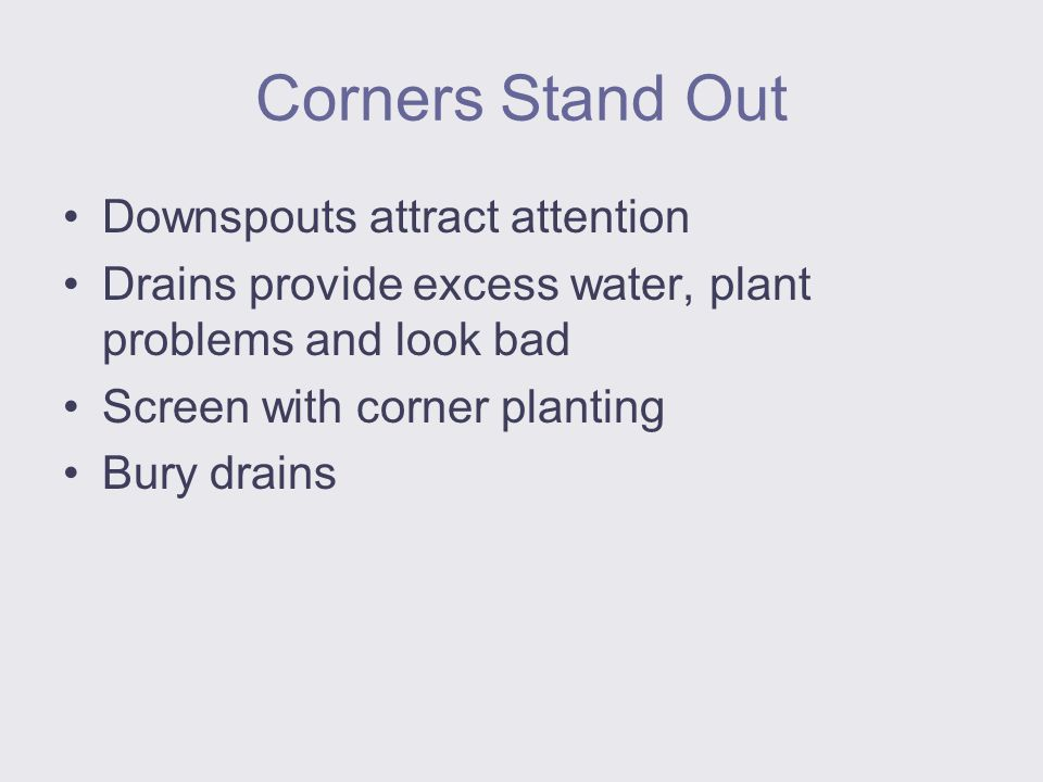 Corners Stand Out Downspouts attract attention Drains provide excess water, plant problems and look bad Screen with corner planting Bury drains