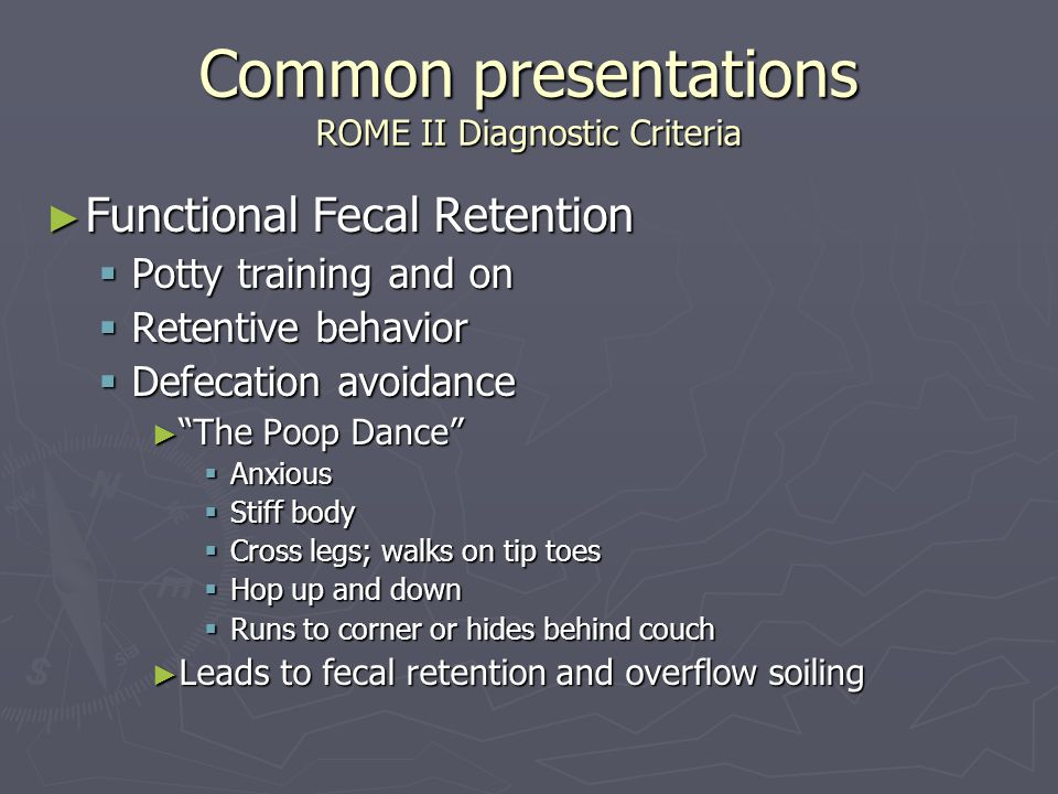 Common presentations ROME II Diagnostic Criteria ► Functional Fecal Retention  Potty training and on  Retentive behavior  Defecation avoidance ► The Poop Dance  Anxious  Stiff body  Cross legs; walks on tip toes  Hop up and down  Runs to corner or hides behind couch ► Leads to fecal retention and overflow soiling