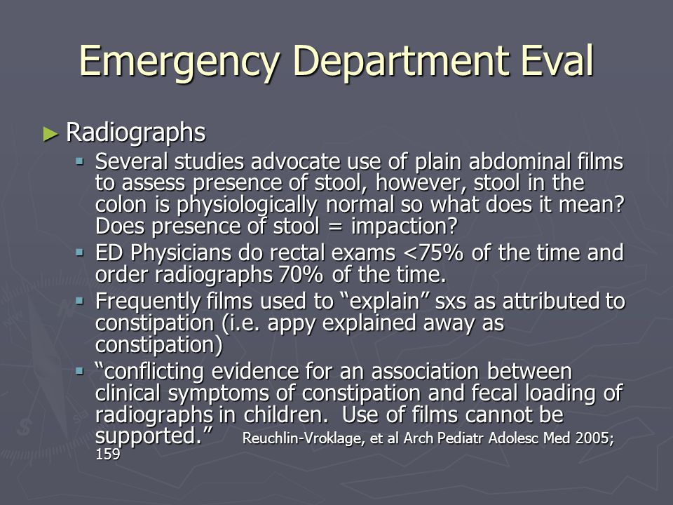 Emergency Department Eval ► Radiographs  Several studies advocate use of plain abdominal films to assess presence of stool, however, stool in the colon is physiologically normal so what does it mean.