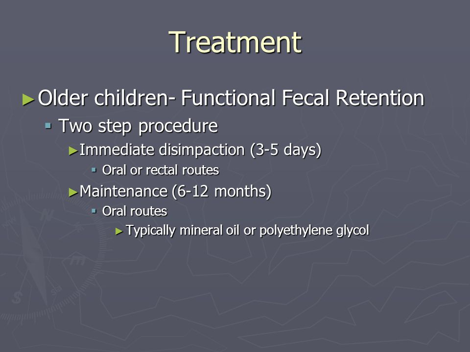 Treatment ► Older children- Functional Fecal Retention  Two step procedure ► Immediate disimpaction (3-5 days)  Oral or rectal routes ► Maintenance (6-12 months)  Oral routes ► Typically mineral oil or polyethylene glycol