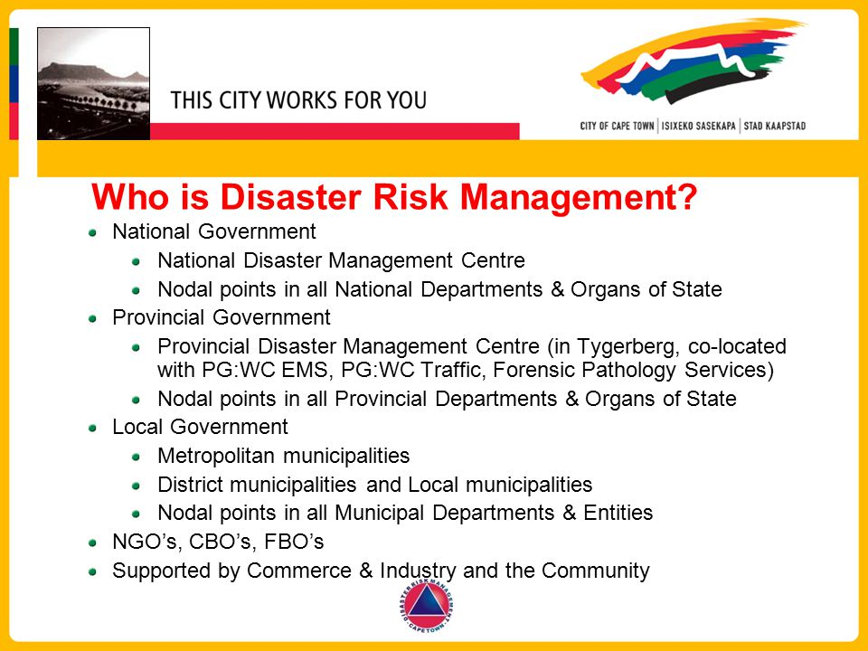 Who is Disaster Risk Management? National Government National Disaster Management Centre Nodal points in all National Departments & Organs of State Pr