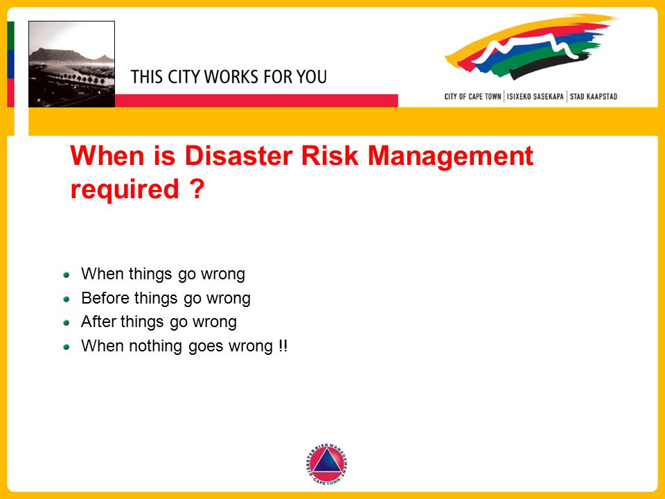 When is Disaster Risk Management required ? When things go wrong Before things go wrong After things go wrong When nothing goes wrong !!