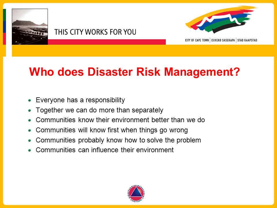 Who does Disaster Risk Management? Everyone has a responsibility Together we can do more than separately Communities know their environment better tha
