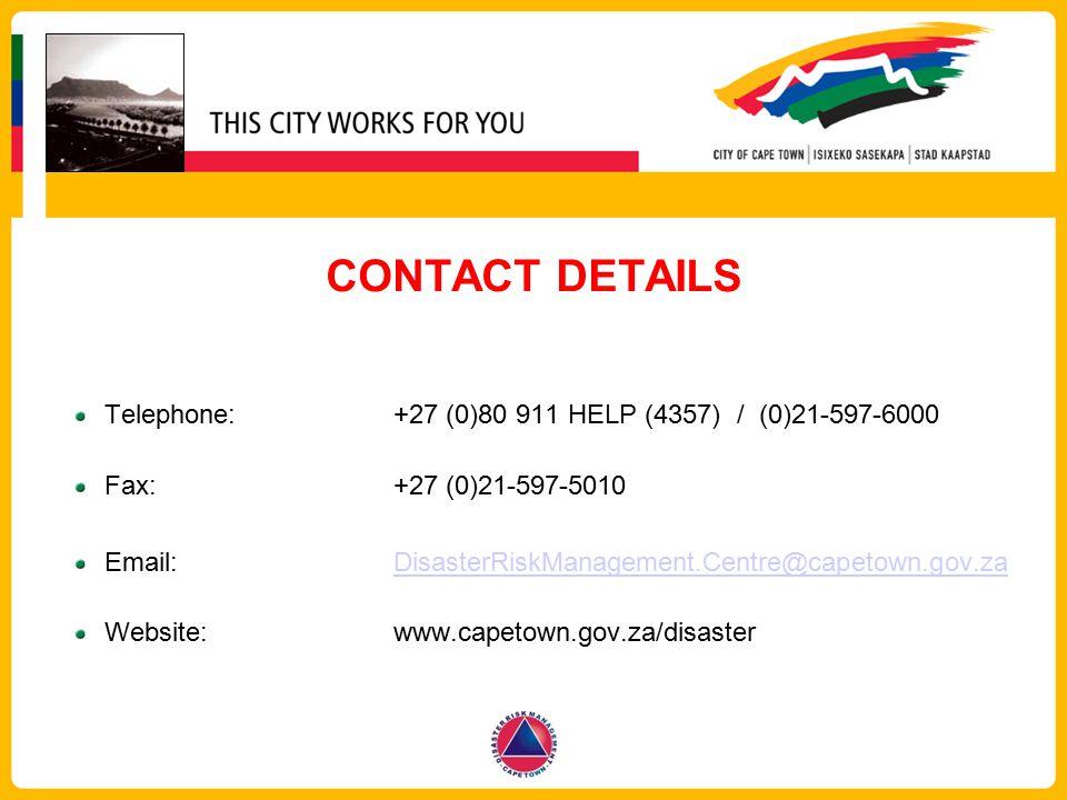 CONTACT DETAILS Telephone:+27 (0)80 911 HELP (4357) / (0)21-597-6000 Fax: +27 (0)21-597-5010 Email: DisasterRiskManagement.Centre@capetown.gov.zaDisas