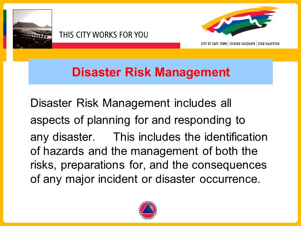 Disaster Risk Management Disaster Risk Management includes all aspects of planning for and responding to any disaster. This includes the identificatio