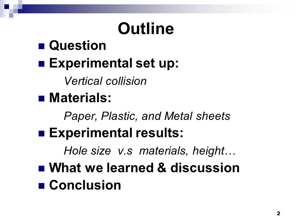 2 Outline Question Experimental set up: Vertical collision Materials: Paper, Plastic, and Metal sheets Experimental results: Hole size v.s materials, height… What we learned & discussion Conclusion
