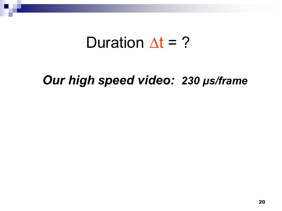 20 Duration ∆t = Our high speed video: 230 μs/frame