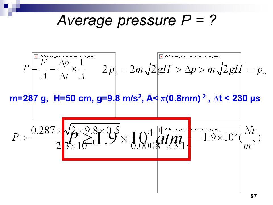 27 Average pressure P = ? m=287 g, H=50 cm, g=9.8 m/s 2, A< π (0.8mm) 2, ∆t < 230 μs