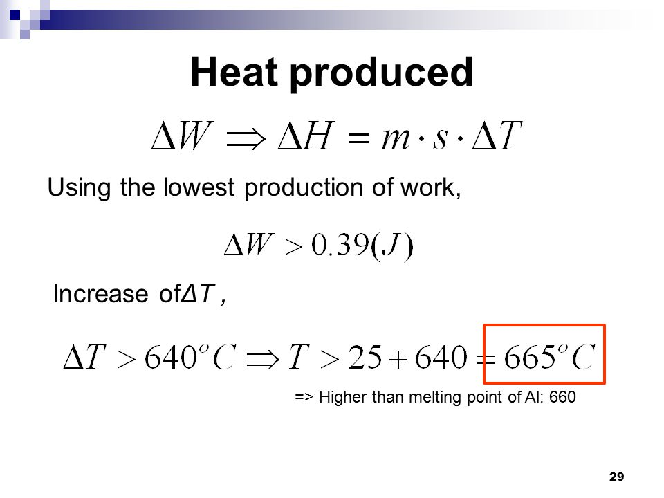 29 Heat produced Using the lowest production of work, Increase ofΔT, => Higher than melting point of Al: 660