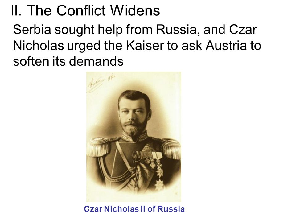 II. The Conflict Widens Serbia sought help from Russia, and Czar Nicholas urged the Kaiser to ask Austria to soften its demands Czar Nicholas II of Ru
