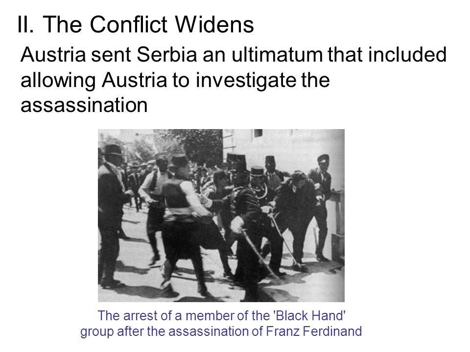 II. The Conflict Widens Austria sent Serbia an ultimatum that included allowing Austria to investigate the assassination The arrest of a member of the