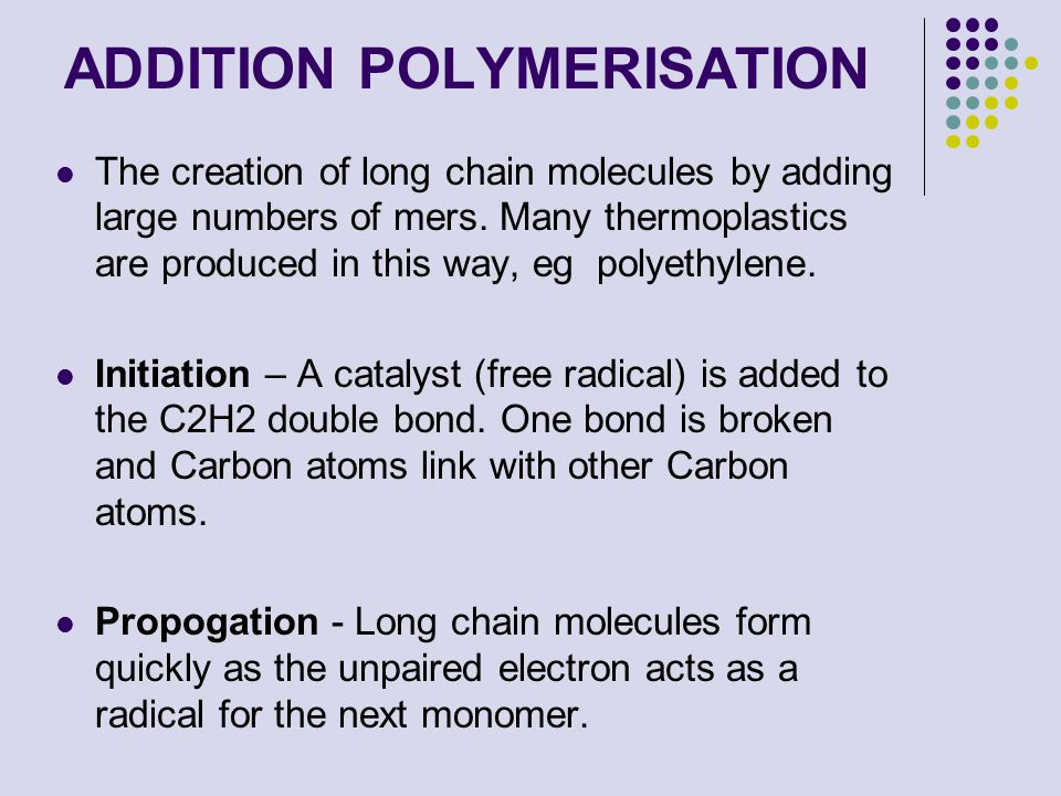 ADDITION POLYMERISATION The creation of long chain molecules by adding large numbers of mers. Many thermoplastics are produced in this way, eg polyeth