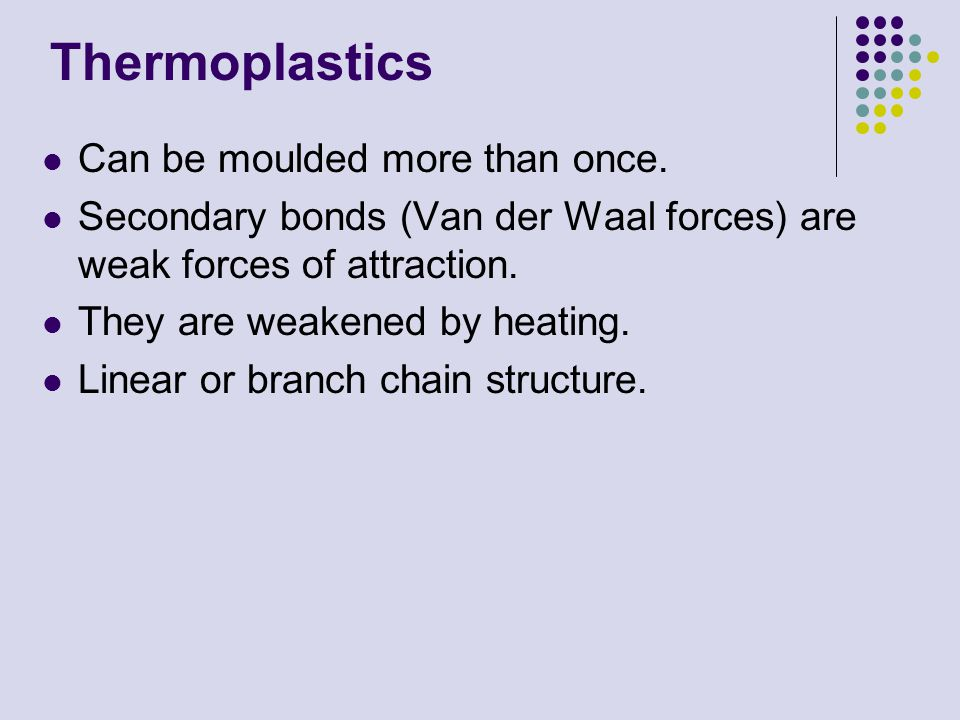 Thermoplastics Can be moulded more than once. Secondary bonds (Van der Waal forces) are weak forces of attraction. They are weakened by heating. Linea