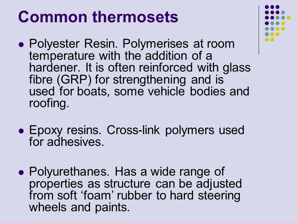 Common thermosets Polyester Resin. Polymerises at room temperature with the addition of a hardener. It is often reinforced with glass fibre (GRP) for