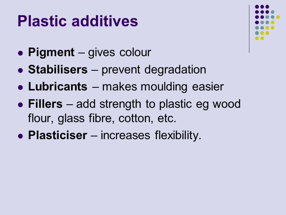 Plastic additives Pigment – gives colour Stabilisers – prevent degradation Lubricants – makes moulding easier Fillers – add strength to plastic eg woo